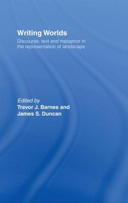 Writing Worlds: Discourse, Text and Metaphor in the Representation of Landscape - Barnes, Trevor J. (Editor), and Duncan, James S. (Editor)