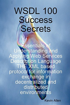 Wsdl 100 Success Secrets Essentials of Understanding and Applying Web Services Description Language - The XML Based Protocol for Information Exchange in Decentralized and Distributed Environments - Allen, Kevin