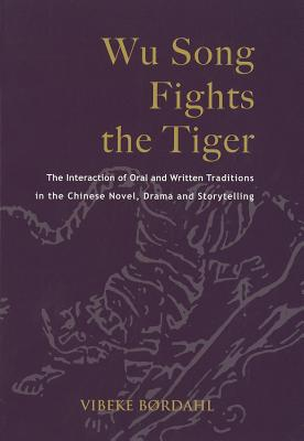 Wu Song Fights the Tiger: the Interaction of Oral and Written Traditions in the Chinese Novel, Drama and Storytelling - Bordahl, Vibeke