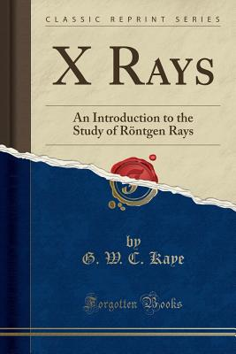 X Rays: An Introduction to the Study of Rontgen Rays (Classic Reprint) - Kaye, G W C