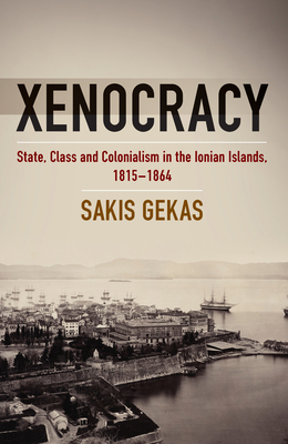 Xenocracy: State, Class, and Colonialism in the Ionian Islands, 1815-1864 - Gekas, Sakis
