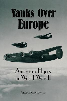 Yanks Over Europe: American Flyers in World War II - Klinkowitz, Jerome, Professor