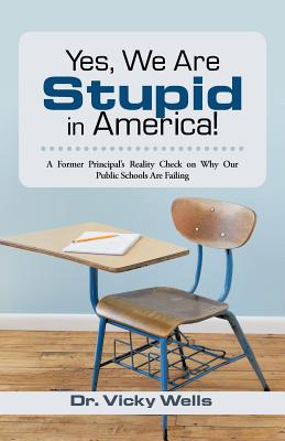 Yes, We Are Stupid in America!: A Former Principal's Reality Check on Why Our Public Schools Are Failing - Wells, Vicky, Dr., and Wells, Dr Vicky