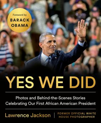 Yes We Did: Photos and Behind-The-Scenes Stories Celebrating Our First African American President - Jackson, Lawrence, and Obama, Barack (Foreword by)
