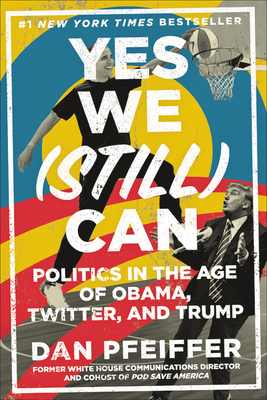 Yes We (Still) Can: Politics in the Age of Obama, Twitter, and Trump - Pfeiffer, Dan