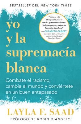 Yo Y La Supremac?a Blanca: Combate El Racismo, Cambia El Mundo Y Convi?rtete En Un Buen Antepasado / Me and White Supremacy - Saad, Layla F, and Diangelo, Robin (Prologue by)