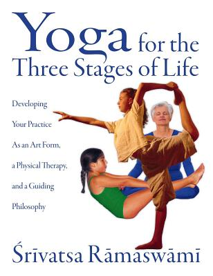Yoga for the Three Stages of Life: Developing Your Practice as an Art Form, a Physical Therapy, and a Guiding Philosophy - Ramaswami, Srivatsa