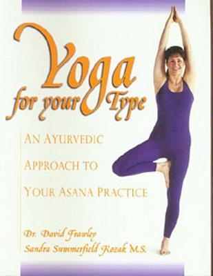 Yoga for Your Type: An Ayurvedic Approach to Your Asana Practice - Frawley, David, Dr., and Kozak, Sandra Summerfield