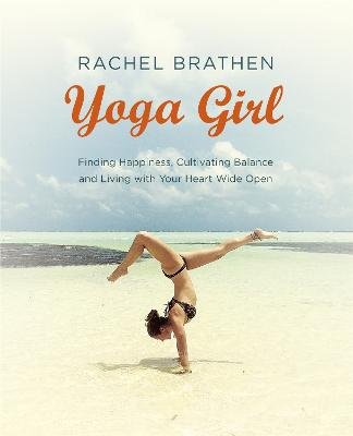 Yoga Girl: Finding Happiness, Cultivating Balance and Living with Your Heart Wide Open - Brathen, Rachel