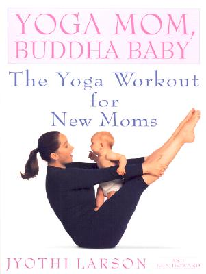 Yoga Mom, Buddha Baby: The Yoga Workout for New Moms - Larson, Jyothi, and Howard, Ken