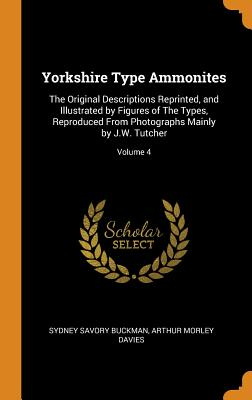 Yorkshire Type Ammonites: The Original Descriptions Reprinted, and Illustrated by Figures of the Types, Reproduced from Photographs Mainly by J.W. Tutcher; Volume 4 - Buckman, Sydney Savory, and Davies, Arthur Morley