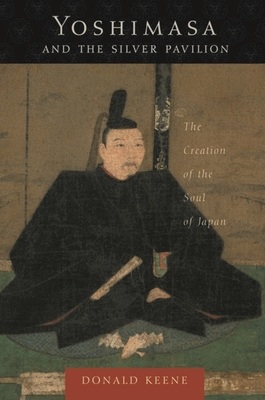 Yoshimasa and the Silver Pavilion: The Creation of the Soul of Japan - Keene, Donald, Professor