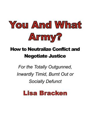 You and What Army? How to Neutralize Conflict and Negotiate Justice for the Totally Outgunned, Inwardly Timid, Burnt Out or Socially Defunct - Bracken, Lisa