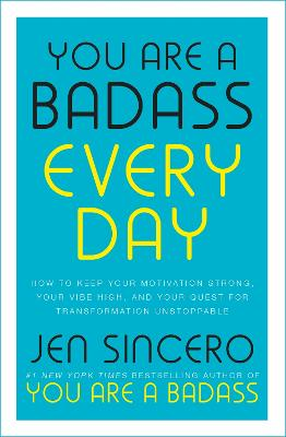 You Are a Badass Every Day: How to Keep Your Motivation Strong, Your Vibe High, and Your Quest for Transformation Unstoppable - Sincero, Jen