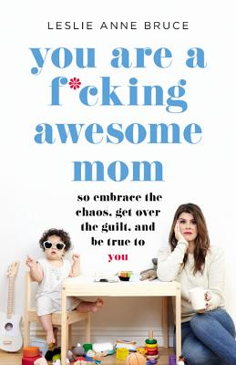 You Are a F*cking Awesome Mom: So Embrace the Chaos, Get Over the Guilt, and Be True to You - Bruce, Leslie Anne