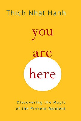 You Are Here: Discovering the Magic of the Present Moment - Hanh, Thich Nhat, and Kohn, Sherab Chodzin (Translated by), and McLeod, Melvin (Editor)
