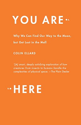 You Are Here: Why We Can Find Our Way to the Moon, But Get Lost in the Mall - Ellard, Colin