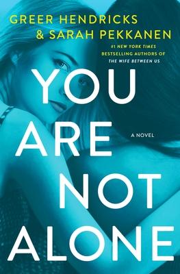 You Are Not Alone - Hendricks, Greer, and Pekkanen, Sarah