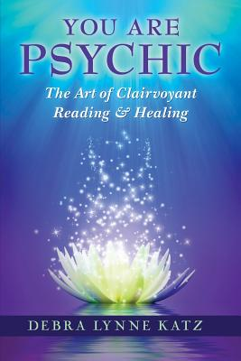 You Are Psychic: The Art of Clairvoyant Reading and Healing - Katz, Debra Lynne