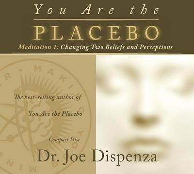 You Are the Placebo Meditation 1: Changing Two Beliefs and Perceptions - Dispenza, Joe, Dr.