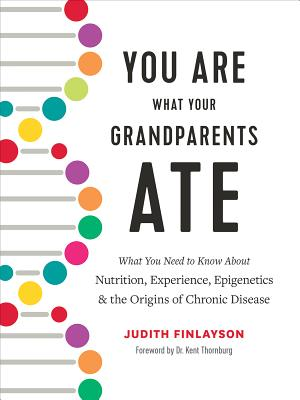 You Are What Your Grandparents Ate: What You Need to Know about Nutrition, Experience, Epigenetics and the Origins of Chronic Disease - Finlayson, Judith, and Thornburg, Kent (Foreword by)