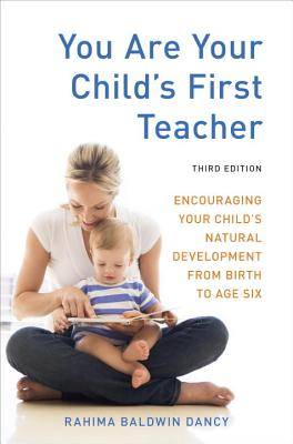 You Are Your Child's First Teacher: Encouraging Your Child's Natural Development from Birth to Age Six - Baldwin Dancy, Rahima