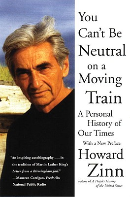 You Can't Be Neutral on a Moving Train: A Personal History of Our Times - Zinn, Howard, Ph.D.