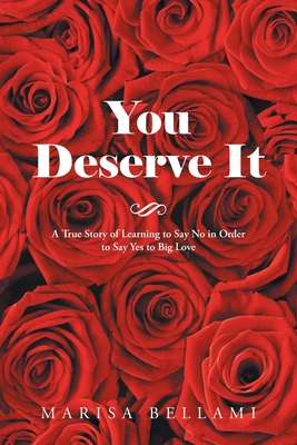 You Deserve It: A True Story of Learning to Say No in Order to Say Yes to Big Love - Bellami, Marisa