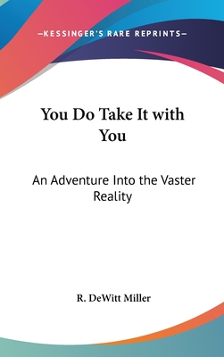 You Do Take It with You: An Adventure Into the Vaster Reality - Miller, R DeWitt