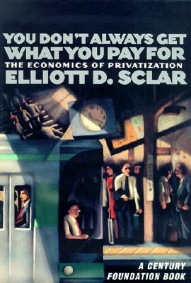 You Don't Always Get What You Pay for: The Economics of Privatization - Sclar, Elliott D, and Leone, Richard C, PH.D. (Foreword by)