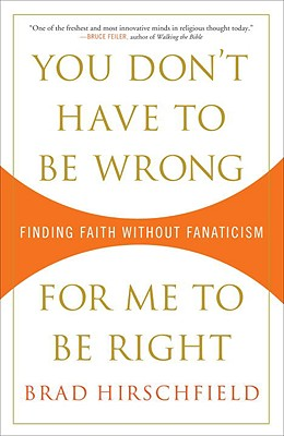 You Don't Have to Be Wrong for Me to Be Right: Finding Faith Without Fanaticism - Hirschfield, Brad, Rabbi