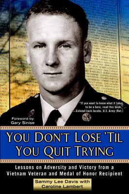 You Don't Lose 'Til You Quit Trying: Lessons on Adversity and Victory from a Vietnam Veteran and Medal of Honor Recipient - Davis, Sammy Lee, and Lambert, Caroline, and Sinise, Gary (Foreword by)