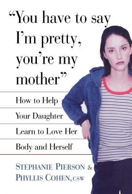 You Have to Say I'm Pretty, You're My Mother: How to Help Your Daughter Learn to Love Her Body and Herself - Cohen, Phyllis, and Pierson, Stephanie