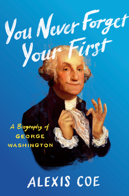You Never Forget Your First: A Biography of George Washington - Coe, Alexis