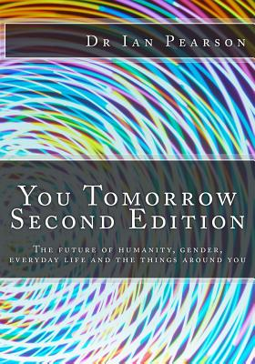 You Tomorrow: The Future of Humanity, Gender, Everyday Life, Careers, Belongings and Surroundings - Pearson, Dr Ian