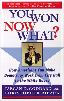 You Won--Now What?: How Americans Can Make Democracy Work from City Hall to the White House - Goddard, Taegan, and Riback, Christopher