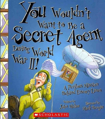 You Wouldn't Want to Be a Secret Agent During World War II!: A Perilous Mission Behind Enemy Lines - Malam, John, and Salariya, David (Creator)
