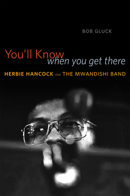 You'll Know When You Get There: Herbie Hancock and the Mwandishi Band - Gluck, Bob