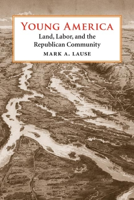 Young America: Land, Labor, and the Republican Community - Lause, Mark A, Mr.