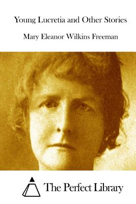 Young Lucretia and Other Stories - Freeman, Mary Eleanor Wilkins, and The Perfect Library (Editor)