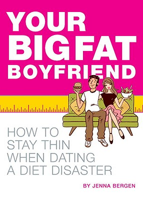Your Big Fat Boyfriend: How to Stay Thin When Dating a Diet Disaster - Bergen, Jenna
