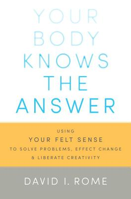 Your Body Knows the Answer: Using Your Felt Sense to Solve Problems, Effect Change, and Liberate Creativity - Rome, David I