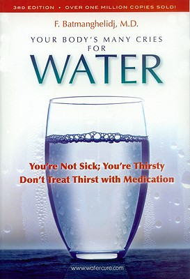 Your Body's Many Cries for Water: You're Not Sick; You're Thirsty: Don't Treat Thirst with Medications - Batmanghelidj, F