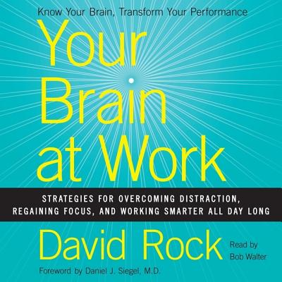 Your Brain at Work: Strategies for Overcoming Distraction, Regaining Focus, and Working Smarter All Day Long - Rock, David, Dr., and Siegel, Daniel J (Foreword by), and Walter, Bob (Read by)
