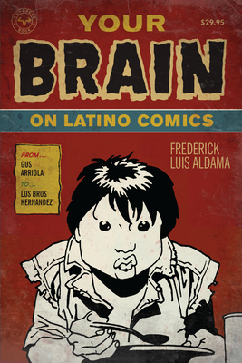 Your Brain on Latino Comics: From Gus Arriola to Los Bros Hernandez - Aldama, Frederick Luis
