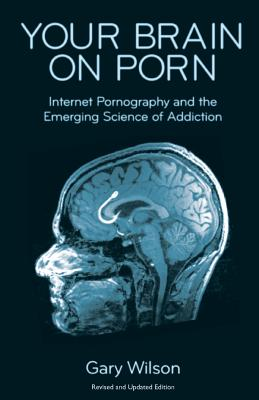 Your Brain on Porn: Internet Pornography and the Emerging Science of Addiction - Wilson, Gary, and Jack, Anthony (Foreword by)
