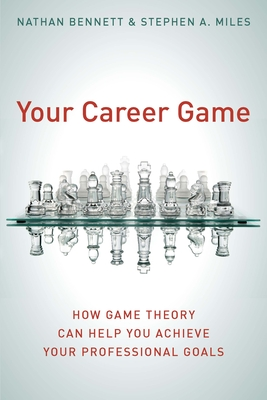 Your Career Game: How Game Theory Can Help You Achieve Your Professional Goals - Bennett, Nathan