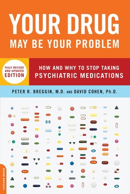 Your Drug May Be Your Problem: How and Why to Stop Taking Psychiatric Medications - Breggin, Peter, MD, M D, and Cohen, David