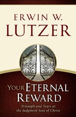 Your Eternal Reward: Triumph and Tears at the Judgment Seat of Christ - Lutzer, Erwin W, Dr.