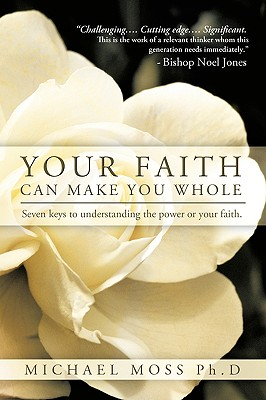 Your Faith Can Make You Whole: Seven Keys to Understanding the Power or Your Faith. - Michael Moss Ph D, Moss Ph D